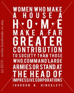"""Women who make a house a home make a far greater contribution to society than those who command large armies or stand at the head of impressive corporations."" Gordon B. Hinckley"